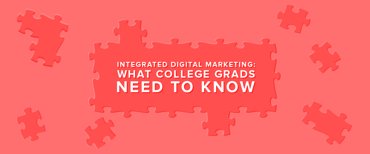 Integrated Digital Marketing: What College Grads Need to Know