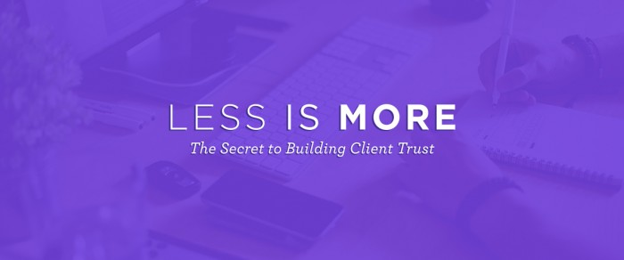 Less is More: The Secret to Building Client Trust