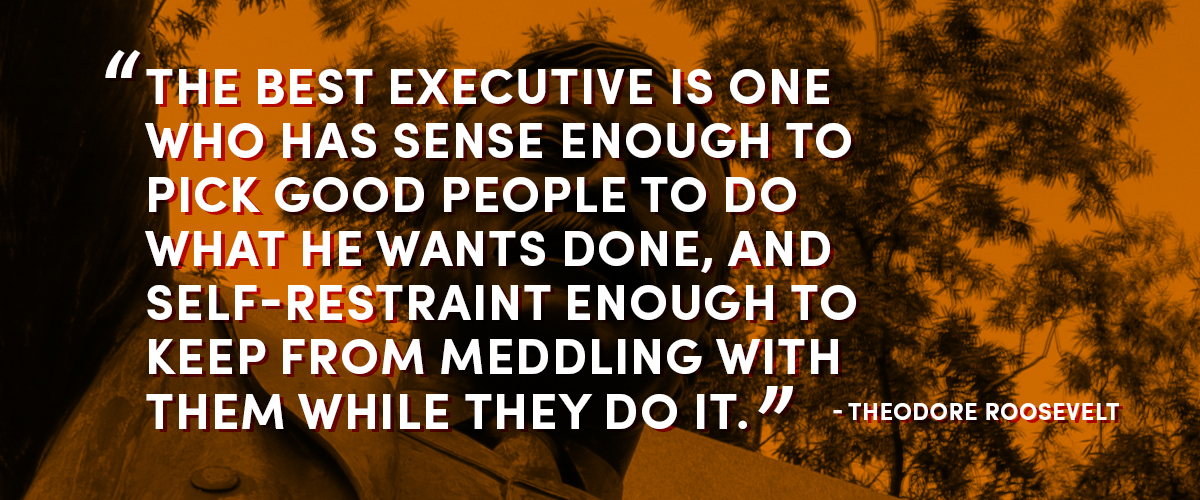 The best executive is one who has sense enough to pick good people to do what he wants done, and self-restraint enough to keep from meddling with them while they do it. -Theodore Roosevelt