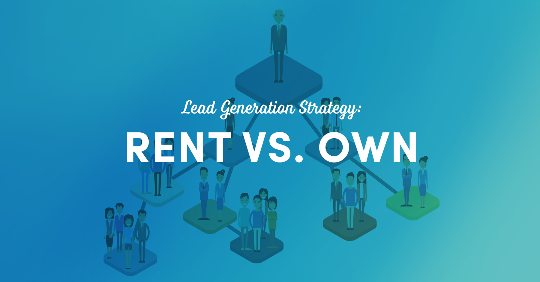 Lead Generation Strategy: Rent vs. Own