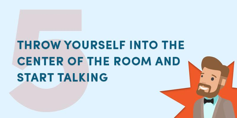 Throw yourself into the center of the room and start talking