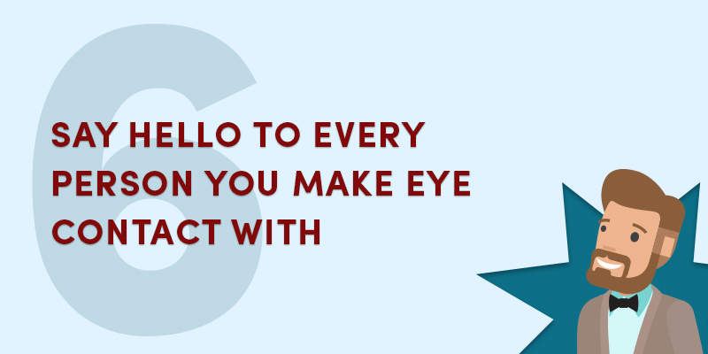 Say hello to every person you make eye contact with
