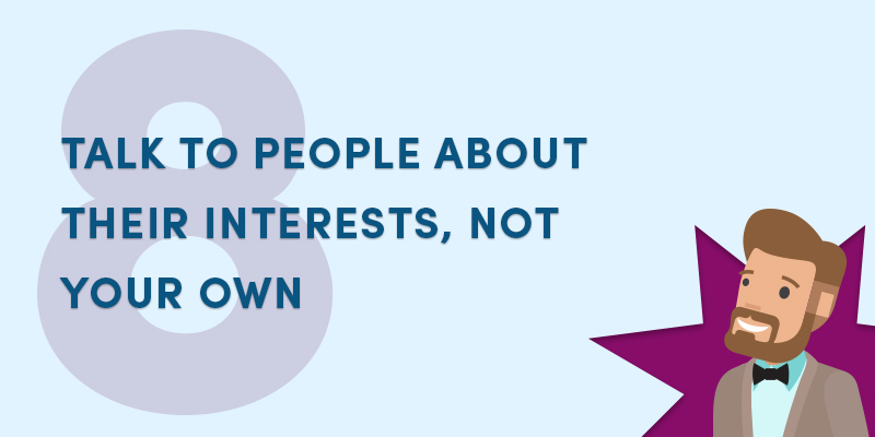 Talk to people about their interests, not your own
