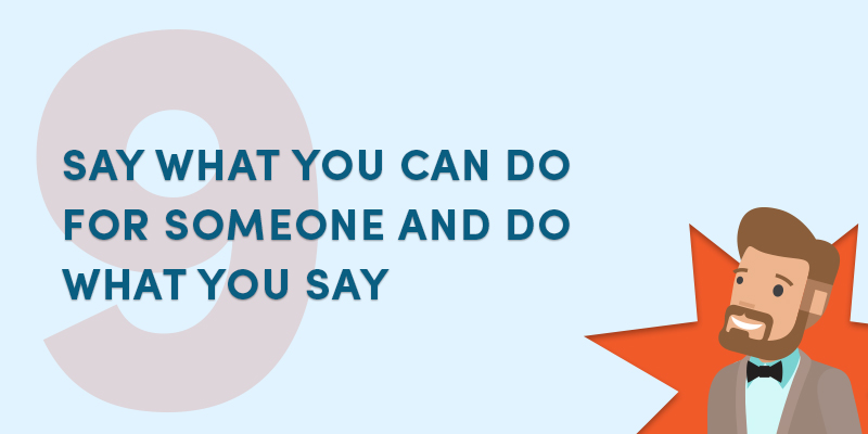 Say what you can do for someone and do what you say