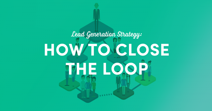 Lead Generation Strategy: How To Close The Loop