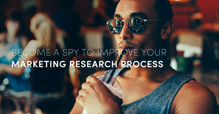 Become a spy to improve your marketing research process