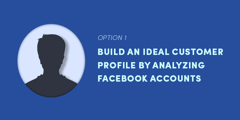 Option 1: Build an ideal customer profile by analyzing facebook accounts