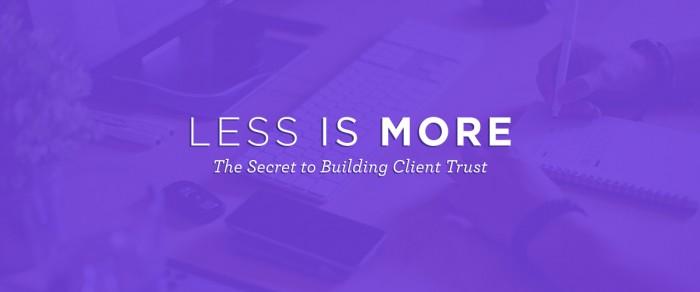Less is More: The Secret to Building Client Trust